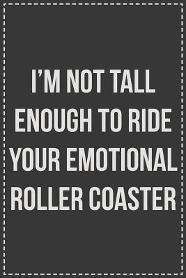 I'm Not Tall Enough to Ride Your Emotional Roller Coaster  Lined Journal For Sarcastic Employees With a Sense of Humor