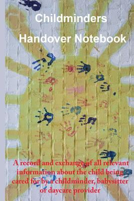 Childminders Handover Book  A record and exchange of all relevant information about the child being cared for by a childminder, babysitter or daycare provider