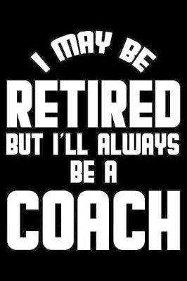 I May Be Retired But I'll Always Be A Coach  Retirement Journal, Keepsake Book, Composition Notebook, Gratitude Diary For Retired Coaches
