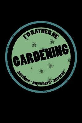 I'd Rather Be Gardening Anytime Anywhere Anyway : Obsessed with Gardening Journal (Notebooks for Gardeners)