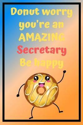 Donut Worry You're an AMAZING Secretary Be Happy  Awesome Birthday Gift Secretary Journal / Notebook / Diary / USA Gift (6 x 9 - 110 Blank Lined Pages)