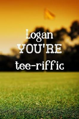 Logan You're Tee-riffic  Golf Appreciation Gifts for Men, Logan Journal / Notebook / Diary / USA Gift (6 x 9 - 110 Blank Lined Pages)