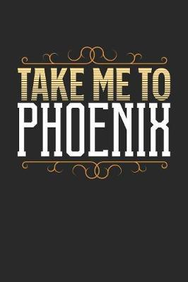 Take Me To Phoenix  Phoenix Notebook - Phoenix Vacation Journal - 110 White Blank Pages - 6 x 9 - Phoenix Notizbuch - ca. A 5 - Handlettering - Diary