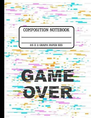 Composition Notebook Graph Paper 5x5 : Game Over A Gamers Notebook Back to School Quad Writing Book for Students 8.5 x 11 inches