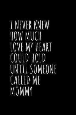 I Never Knew How Much Love My Heart Could Hold Until Someone Called Me Mommy  Blank Lined Notebook Journal & Planner - Funny Mother Day Notebook Gift