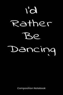I'd Rather Be Dancing  Composition Book, Notebook, Journal Gift For Men And Women Who Love To Dance