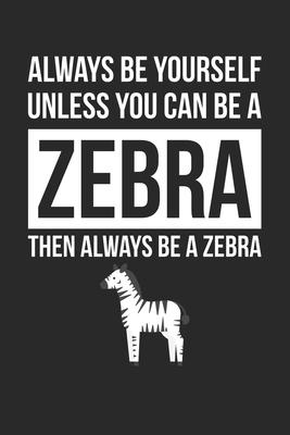 Funny Journal - Always Be Yourself Unless You Can Be A Zebra Notebook - Gift for Animal Lovers  Unruled Blank Journey Diary, 110 page, Lined, 6x9 (15.2 x 22.9 cm)