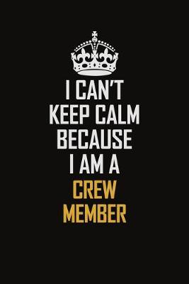 I Can't Keep Calm Because I Am A Crew Member  Motivational Career Pride Quote 6x9 Blank Lined Job Inspirational Notebook Journal
