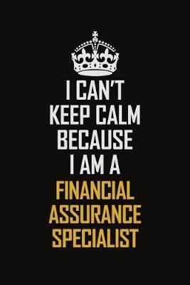 I Can't Keep Calm Because I Am A Financial Assurance Specialist  Motivational Career Pride Quote 6x9 Blank Lined Job Inspirational Notebook Journal