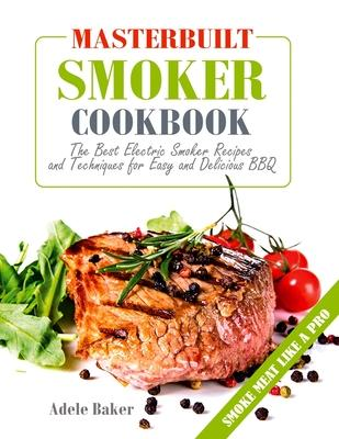 Masterbuilt Smoker Cookbook : The Best Electric Smoker Recipes and Technique for Easy and Delicious BBQ
