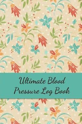 Ultimate Blood Pressure Log Book  Track Your BS Numbers Along with Pulse, Medicines, Exercise, Relaxation and Other Health Goals