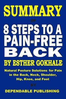 Summary of 8 Steps to a Pain-Free Back  Esther Gokhale  Natural Posture Solutions for Pain in the Back, Neck, Shoulder, Hip, Knee, and Foot