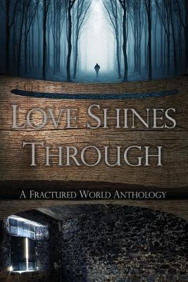 Love Shines Through  A Fractured World Anthology
