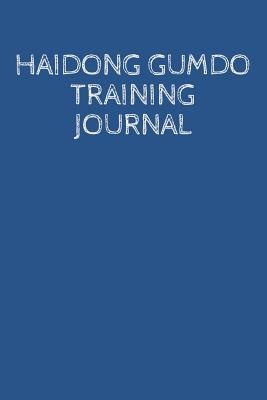 Haidong Gumdo Training Journal : A Martial Arts Log Book: For Training Session Notes: Record Details, Techniques, Progress and Improvements