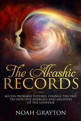 Akashic Records  Access Probable Futures, Change the Past, Tap Into the Energies and Archives of the Universe