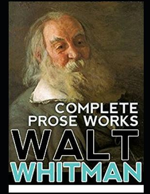 Complete Prose Works Walt Whitman (Annotated)
