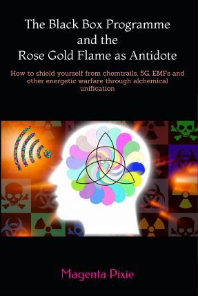 The Black Box Programme and the Rose Gold Flame as Antidote : How to Shield Yourself from Chemtrails, 5g, Emfs and Other Energetic Warfare Through Alchemical Unification