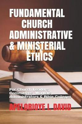 Fundamental Church Administrative & Ministerial Ethics  For Church Leaders, Committees, Workers, Administrators & Bible Colleges Etc)