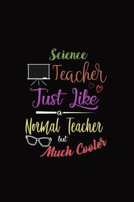 Science Teacher Just Like a Normal Teacher But Much Cooler  A 6 X 9 Inch Matte Softcover Paperback Notebook Journal with 120 Blank Lined Pages