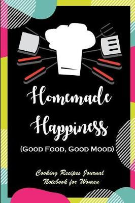 Homemade Happiness (Good Food, Good Mood)  Find the Happiness in Cooking, Cooking Recipes Journal Notebook for Women