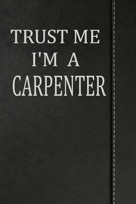 Trust Me I'm a Carpenter  Weekly Planner Calendar Yearly 365 Notebook 120 Pages 6x9