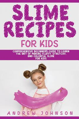 Slime Recipes for Kids  Comprehensive Beginner's Guide to Learn the Art of Making Fluffy, Stretchy, and Colorful Slime for Kids