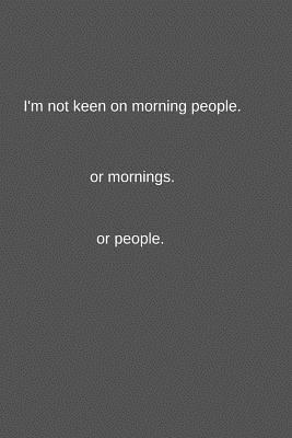 I'm not keen on morning people.or mornings.or people.  Funny Novelty Co-worker Notebook