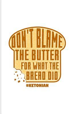 Don't Blame the Butter for What the Bread Did  Funny Diet Keto Genic Journal for High Fat Low Carb, Fasting Recipes & Dieting Plan Fans - 6x9 - 100 Blank Lined Pages