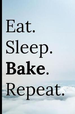 Eat Sleep Bake Repeat  Notebook 120 Lined Pages for Note Making Recipes Ideas Ingredients Blank Notepad