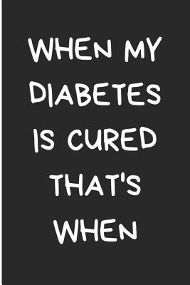 When My Diabetes Is Cured That's When  Diabetes Log Book for Keeping Track of Blood Glucose Level