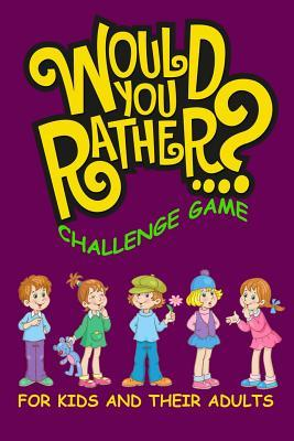 Would You Rather Challenge Game For Kids And Their Adults  A Family and Interactive Activity Book for Boys and Girls Ages 6, 7, 8, 9, 10, and 11 Years Old