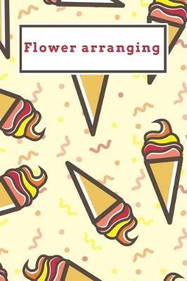 Flower arranging  Funny Red and Yellow Icecream Dotted Grid Bullet Journal Notebook - 100 pages 6 x 9 inches Log Book