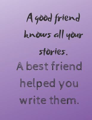 A good friend knows all your stories. A best friend helped you write them : Journal Notebook Large blank lined 8.5x11 inches 120 pages