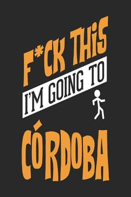 F*CK THIS I'M GOING TO Cordoba  Cordoba Notebook Cordoba Vacation Journal Handlettering Diary I Logbook 110 Journal Paper Pages Cordoba Buch 6 x 9