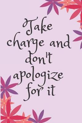 Take charge and don't apologize for it Blank Lined Journal Notebook  A daily diary, composition or log book, inspirational or motivational gift idea!!