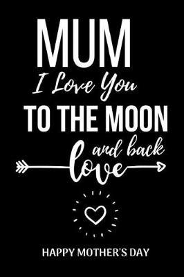 Mum I Love You To The Moon And Back  Unique Mothers Day Birthday Gifts Notebook / Journal (Lined, 6 x 9)