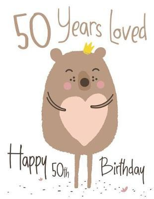 Happy 50th Birthday : 50 Years Loved, Lovable Bear Designed Birthday Book That Can be Used as a Journal or Notebook. Better Than a Birthday Card!