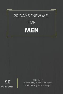 90 Days New Me For Men 90 Workouts Discover Workouts, Nutrition and Well Being in 90 Days  to be the best version of yourself