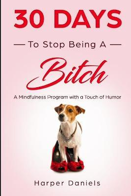 30 Days to Stop Being a Bitch : A Mindfulness Program with a Touch of Humor