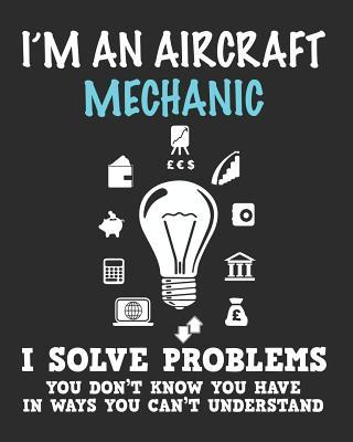 I'm a Aircraft Mechanic I Solve Problems You Don't Know You Have In Ways You Can't Understand  Daily Weekly and Monthly Planner for Organizing Your Life