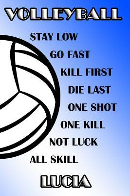 Volleyball Stay Low Go Fast Kill First Die Last One Shot One Kill Not Luck All Skill Lucia : College Ruled Composition Book Blue and White School Colors