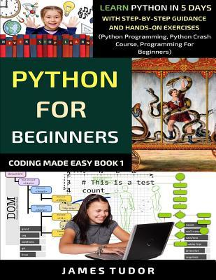 Python For Beginners : Learn Python In 5 Days With Step-by-Step Guidance And Hands-On Exercises (Python Programming, Python Crash Course, Programming For Beginners)