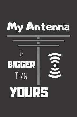 My Antenna Is Bigger Than Yours  Ham Radio Journal & Quote Notebook - Diary For Write In (110 Lined Pages, 6 x 9 in)