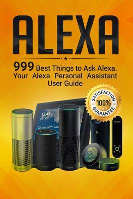 Alexa  999 Best Things to Ask Alexa. Your Alexa Personal Assistant User Guide