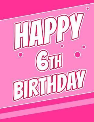 Happy 6th Birthday  Pretty Pink Sketch Book for Kids. Perfect for Doodling, Drawing and Sketching. Way Better Than a Birthday Card!