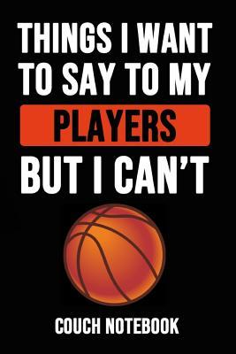 Things I Want To Say To My Players But I Can't  Basketball Notebook / Journal / Notepad, Gift For Basketball Lover (Lined, 6 x 9)