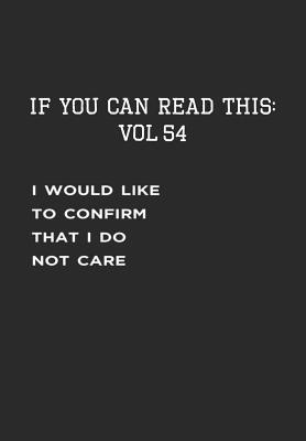 If You Can Read This  Vol 54 Confirming the I Don't Care-Sarcastic Life Journal and Notebook