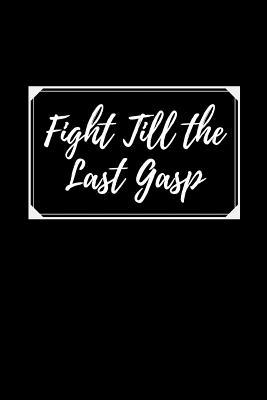 Fight Till The Last Gasp  Courage Themed Journal - Suitable For the Brave Heart and Courageous - Fit For Putting Down Your Thoughts, Ideas Etc