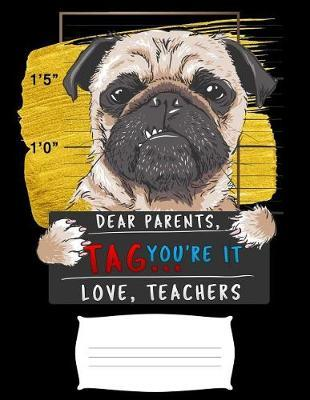Dear Parents, Tag You're It Love Teacher  Funny bad pug puppy prisoner college ruled composition notebook for graduation / back to school 8.5x11