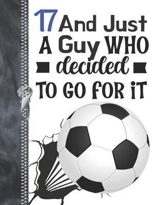 17 And Just A Guy Who Decided To Go For It : A4 Large Determination & Drive Soccer Ball Writing Journal Book For Boys
